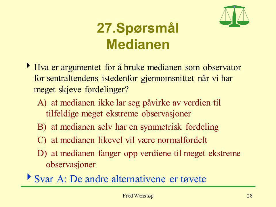 Fred Wenstøp28 27.Spørsmål Medianen  Hva er argumentet for å bruke medianen som observator for sentraltendens istedenfor gjennomsnittet når vi har meget skjeve fordelinger.