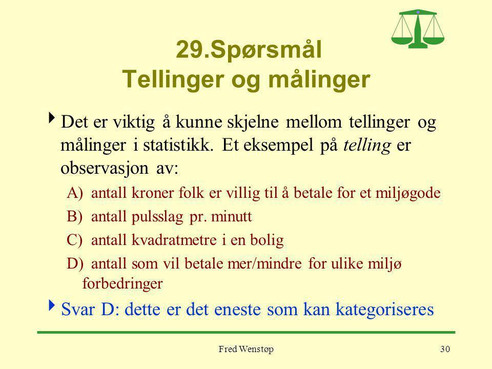 Fred Wenstøp30 29.Spørsmål Tellinger og målinger  Det er viktig å kunne skjelne mellom tellinger og målinger i statistikk.