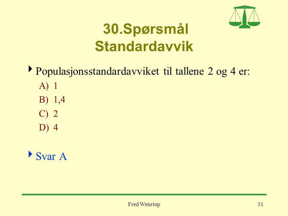 Fred Wenstøp31 30.Spørsmål Standardavvik  Populasjonsstandardavviket til tallene 2 og 4 er: A)1 B)1,4 C)2 D)4  Svar A