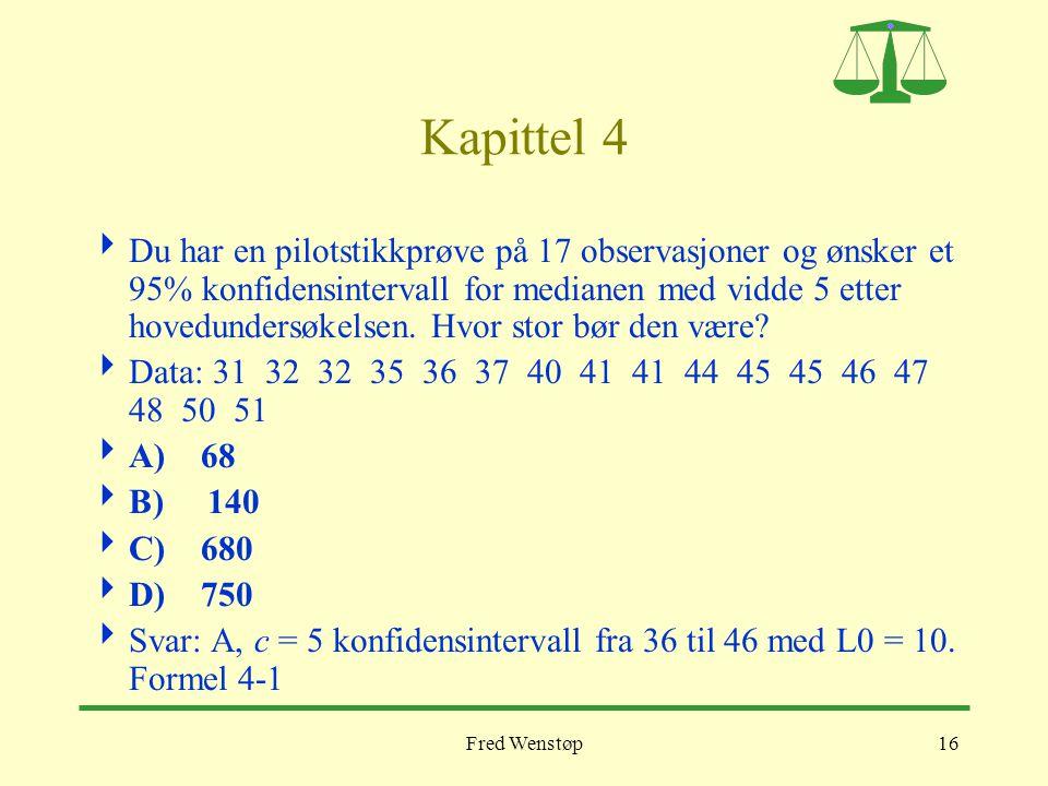 Fred Wenstøp16 Kapittel 4  Du har en pilotstikkprøve på 17 observasjoner og ønsker et 95% konfidensintervall for medianen med vidde 5 etter hovedunde