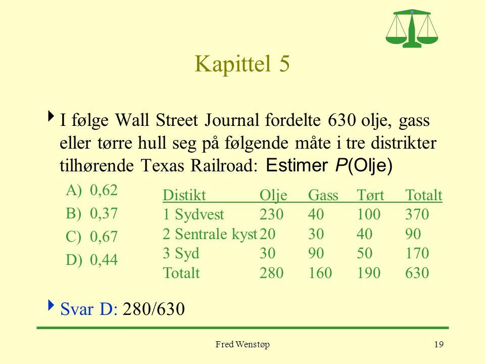Fred Wenstøp19 Kapittel 5  I følge Wall Street Journal fordelte 630 olje, gass eller tørre hull seg på følgende måte i tre distrikter tilhørende Texas Railroad: Estimer P(Olje) A)0,62 B)0,37 C)0,67 D)0,44  Svar D: 280/630 DistiktOljeGassTørtTotalt 1 Sydvest23040100370 2 Sentrale kyst20304090 3 Syd309050170 Totalt280160190630