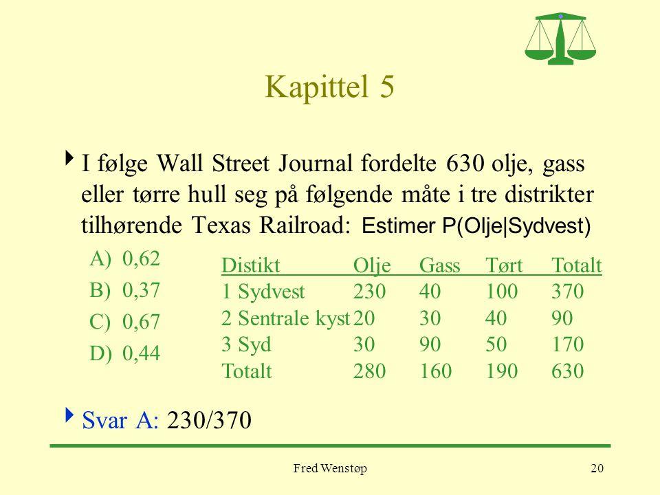 Fred Wenstøp20 Kapittel 5  I følge Wall Street Journal fordelte 630 olje, gass eller tørre hull seg på følgende måte i tre distrikter tilhørende Texas Railroad: Estimer P(Olje|Sydvest) A)0,62 B)0,37 C)0,67 D)0,44  Svar A: 230/370 DistiktOljeGassTørtTotalt 1 Sydvest23040100370 2 Sentrale kyst20304090 3 Syd309050170 Totalt280160190630