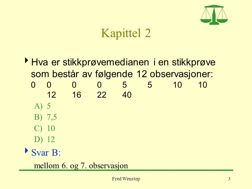 Fred Wenstøp3 Kapittel 2  Hva er stikkprøvemedianen i en stikkprøve som består av følgende 12 observasjoner: 000 05 5 1010 12162240 A)5 B)7,5 C)10 D)