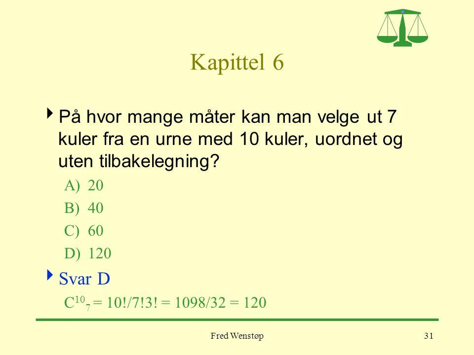 Fred Wenstøp31 Kapittel 6  På hvor mange måter kan man velge ut 7 kuler fra en urne med 10 kuler, uordnet og uten tilbakelegning? A)20 B)40 C)60 D)12