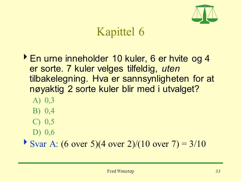 Fred Wenstøp33 Kapittel 6  En urne inneholder 10 kuler, 6 er hvite og 4 er sorte. 7 kuler velges tilfeldig, uten tilbakelegning. Hva er sannsynlighet