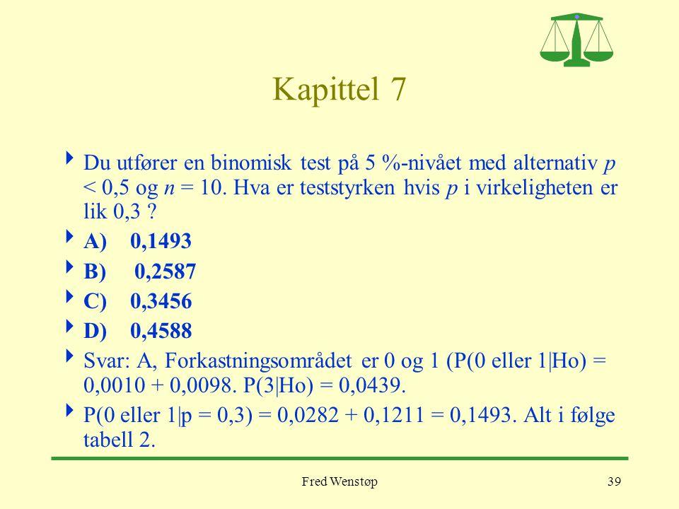 Fred Wenstøp39 Kapittel 7  Du utfører en binomisk test på 5 %-nivået med alternativ p < 0,5 og n = 10. Hva er teststyrken hvis p i virkeligheten er l