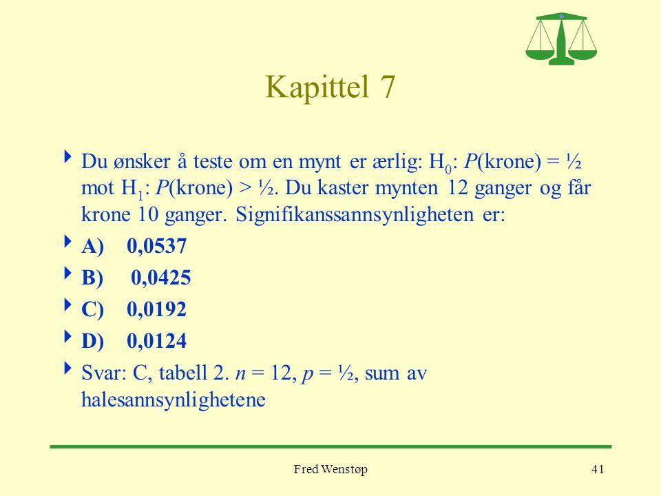 Fred Wenstøp41 Kapittel 7  Du ønsker å teste om en mynt er ærlig: H 0 : P(krone) = ½ mot H 1 : P(krone) > ½. Du kaster mynten 12 ganger og får krone