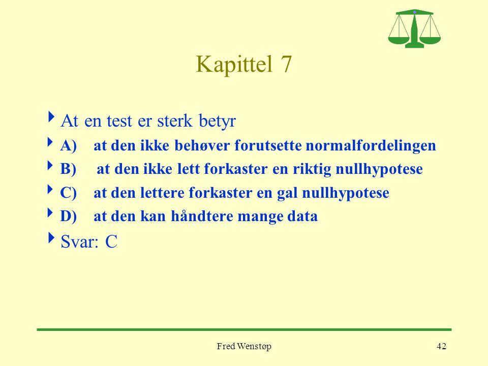 Fred Wenstøp42 Kapittel 7  At en test er sterk betyr  A) at den ikke behøver forutsette normalfordelingen  B) at den ikke lett forkaster en riktig