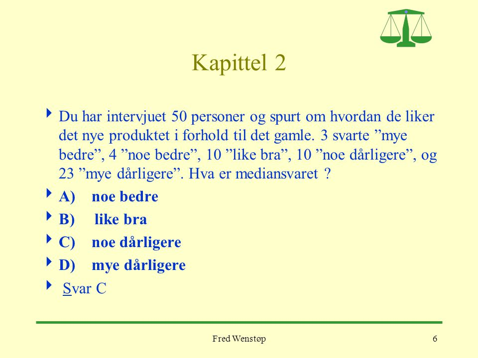 Fred Wenstøp37 Kapittel 7  Du utfører en statistisk hypoteseprøving på 5%- nivået og har beregnet en signifikanssannsynlighet på 1%.