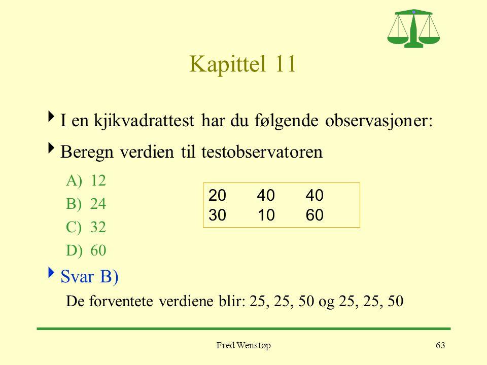 Fred Wenstøp63 Kapittel 11  I en kjikvadrattest har du følgende observasjoner:  Beregn verdien til testobservatoren A)12 B)24 C)32 D)60  Svar B) De