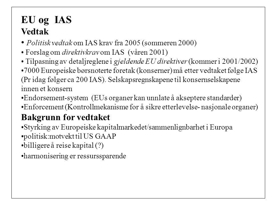 EU og IAS Vedtak Politisk vedtak om IAS krav fra 2005 (sommeren 2000) Forslag om direktivkrav om IAS (våren 2001) Tilpasning av detaljreglene i gjeldende EU direktiver (kommer i 2001/2002) 7000 Europeiske børsnoterte foretak (konserner) må etter vedtaket følge IAS (Pr idag følger ca 200 IAS).