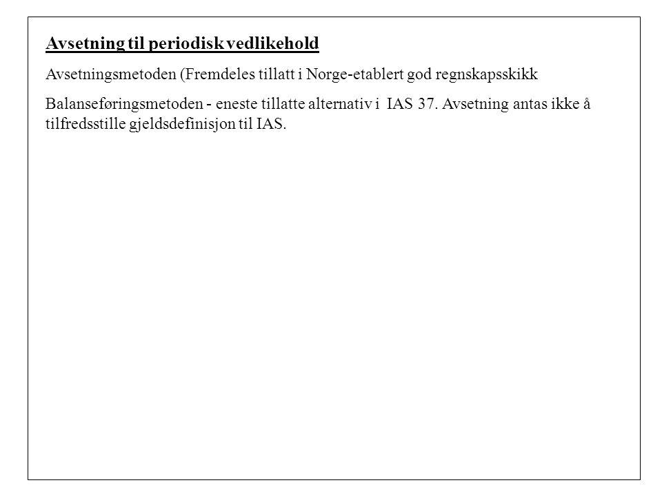 Avsetning til periodisk vedlikehold Avsetningsmetoden (Fremdeles tillatt i Norge-etablert god regnskapsskikk Balanseføringsmetoden - eneste tillatte alternativ i IAS 37.