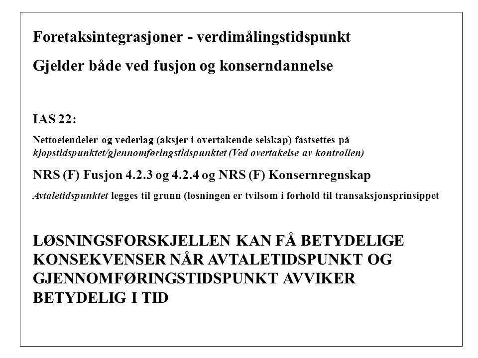 Foretaksintegrasjoner - verdimålingstidspunkt Gjelder både ved fusjon og konserndannelse IAS 22: Nettoeiendeler og vederlag (aksjer i overtakende selskap) fastsettes på kjøpstidspunktet/gjennomføringstidspunktet (Ved overtakelse av kontrollen) NRS (F) Fusjon 4.2.3 og 4.2.4 og NRS (F) Konsernregnskap Avtaletidspunktet legges til grunn (løsningen er tvilsom i forhold til transaksjonsprinsippet LØSNINGSFORSKJELLEN KAN FÅ BETYDELIGE KONSEKVENSER NÅR AVTALETIDSPUNKT OG GJENNOMFØRINGSTIDSPUNKT AVVIKER BETYDELIG I TID