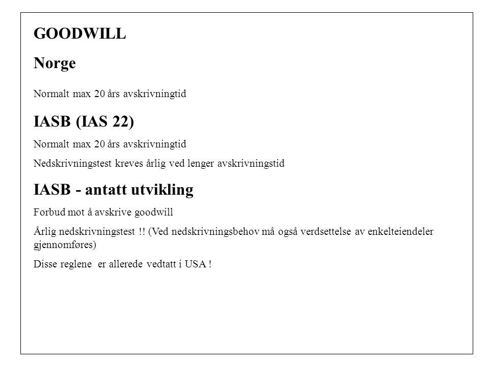 GOODWILL Norge Normalt max 20 års avskrivningtid IASB (IAS 22) Normalt max 20 års avskrivningtid Nedskrivningstest kreves årlig ved lenger avskrivningstid IASB - antatt utvikling Forbud mot å avskrive goodwill Årlig nedskrivningstest !.
