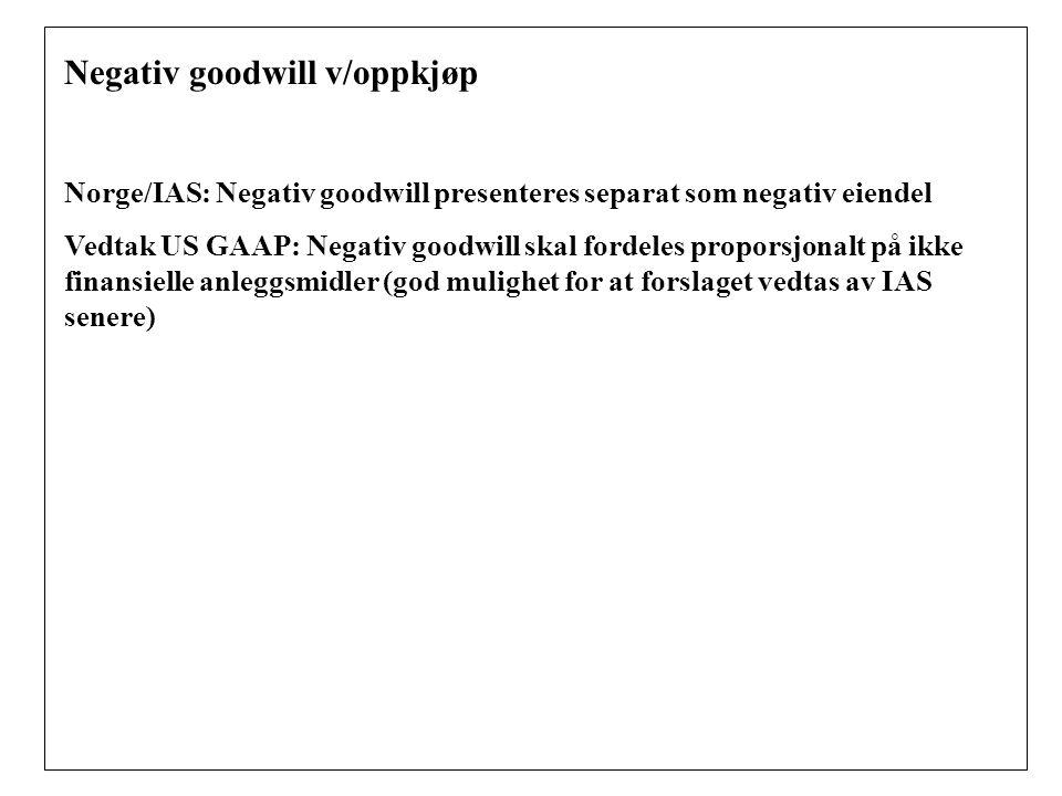Negativ goodwill v/oppkjøp Norge/IAS: Negativ goodwill presenteres separat som negativ eiendel Vedtak US GAAP: Negativ goodwill skal fordeles proporsjonalt på ikke finansielle anleggsmidler (god mulighet for at forslaget vedtas av IAS senere)