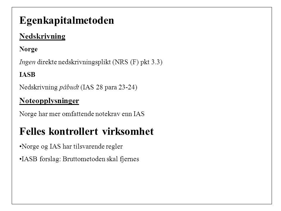 Egenkapitalmetoden Nedskrivning Norge Ingen direkte nedskrivningsplikt (NRS (F) pkt 3.3) IASB Nedskrivning påbudt (IAS 28 para 23-24) Noteopplysninger Norge har mer omfattende notekrav enn IAS Felles kontrollert virksomhet Norge og IAS har tilsvarende regler IASB forslag: Bruttometoden skal fjernes