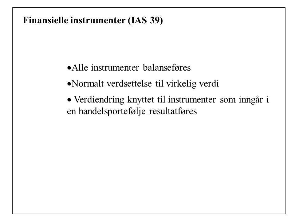 Finansielle instrumenter (IAS 39)  Alle instrumenter balanseføres  Normalt verdsettelse til virkelig verdi  Verdiendring knyttet til instrumenter som inngår i en handelsportefølje resultatføres