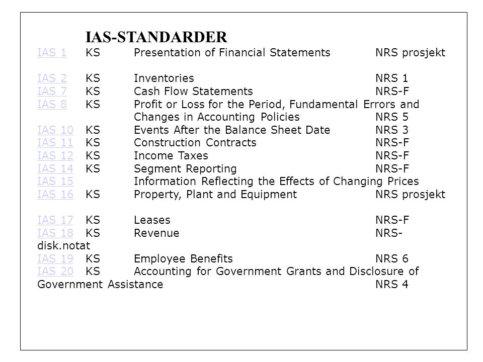 IAS-STANDARDER IAS 1IAS 1KSPresentation of Financial Statements NRS prosjekt IAS 2IAS 2KSInventories NRS 1 IAS 7IAS 7KSCash Flow Statements NRS-F IAS 8IAS 8KSProfit or Loss for the Period, Fundamental Errors and Changes in Accounting Policies NRS 5 IAS 10IAS 10KSEvents After the Balance Sheet Date NRS 3 IAS 11IAS 11KSConstruction Contracts NRS-F IAS 12IAS 12KSIncome Taxes NRS-F IAS 14IAS 14KSSegment Reporting NRS-F IAS 15IAS 15Information Reflecting the Effects of Changing Prices IAS 16IAS 16KSProperty, Plant and Equipment NRS prosjekt IAS 17IAS 17KSLeases NRS-F IAS 18IAS 18KSRevenue NRS- disk.notat IAS 19IAS 19KSEmployee Benefits NRS 6 IAS 20IAS 20KSAccounting for Government Grants and Disclosure of Government Assistance NRS 4