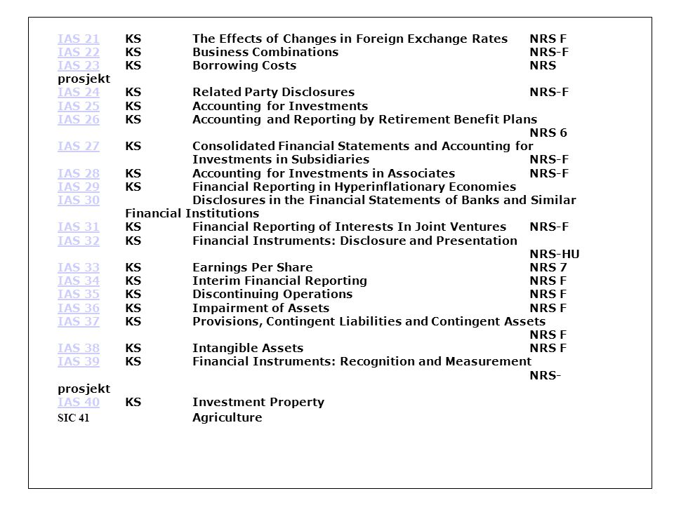 IAS 21IAS 21KSThe Effects of Changes in Foreign Exchange Rates NRS F IAS 22IAS 22KSBusiness Combinations NRS-F IAS 23IAS 23KSBorrowing Costs NRS prosjekt IAS 24IAS 24KSRelated Party Disclosures NRS-F IAS 25IAS 25KSAccounting for Investments IAS 26IAS 26KSAccounting and Reporting by Retirement Benefit Plans NRS 6 IAS 27IAS 27KSConsolidated Financial Statements and Accounting for Investments in Subsidiaries NRS-F IAS 28IAS 28KSAccounting for Investments in Associates NRS-F IAS 29IAS 29KSFinancial Reporting in Hyperinflationary Economies IAS 30IAS 30Disclosures in the Financial Statements of Banks and Similar Financial Institutions IAS 31IAS 31KSFinancial Reporting of Interests In Joint Ventures NRS-F IAS 32IAS 32KSFinancial Instruments: Disclosure and Presentation NRS-HU IAS 33IAS 33KSEarnings Per Share NRS 7 IAS 34IAS 34KSInterim Financial Reporting NRS F IAS 35IAS 35KSDiscontinuing Operations NRS F IAS 36IAS 36KSImpairment of Assets NRS F IAS 37IAS 37KSProvisions, Contingent Liabilities and Contingent Assets NRS F IAS 38IAS 38KSIntangible Assets NRS F IAS 39IAS 39KSFinancial Instruments: Recognition and Measurement NRS- prosjekt IAS 40IAS 40KSInvestment Property SIC 41 Agriculture