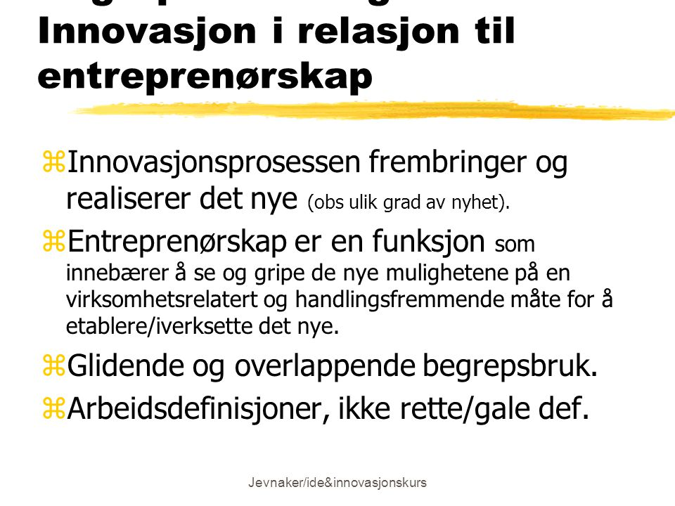 Jevnaker/ide&innovasjonskurs Begrepsavklaring: Innovasjon i relasjon til entreprenørskap zInnovasjonsprosessen frembringer og realiserer det nye (obs ulik grad av nyhet).