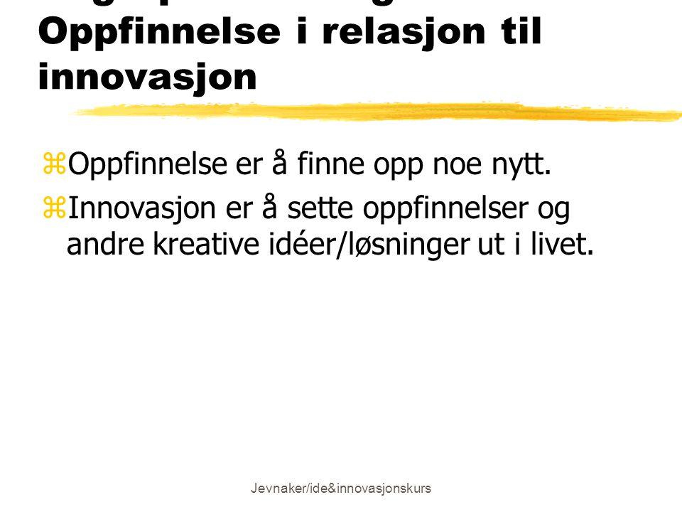 Jevnaker/ide&innovasjonskurs Begrepsavklaring: Oppfinnelse i relasjon til innovasjon zOppfinnelse er å finne opp noe nytt.