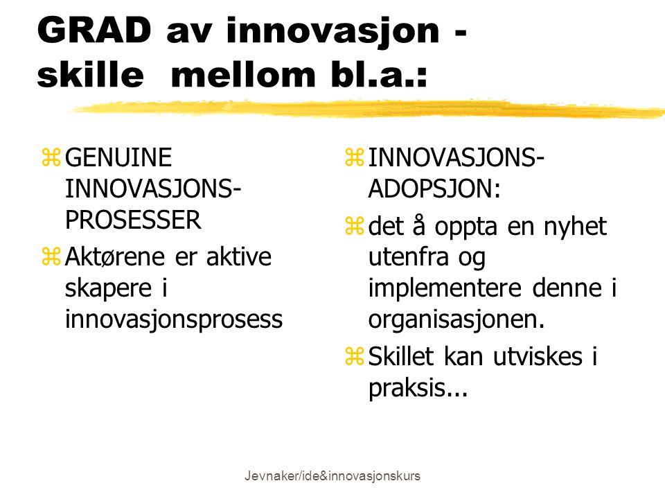 Jevnaker/ide&innovasjonskurs GRAD av innovasjon - skille mellom bl.a.: zGENUINE INNOVASJONS- PROSESSER zAktørene er aktive skapere i innovasjonsprosess z INNOVASJONS- ADOPSJON: z det å oppta en nyhet utenfra og implementere denne i organisasjonen.