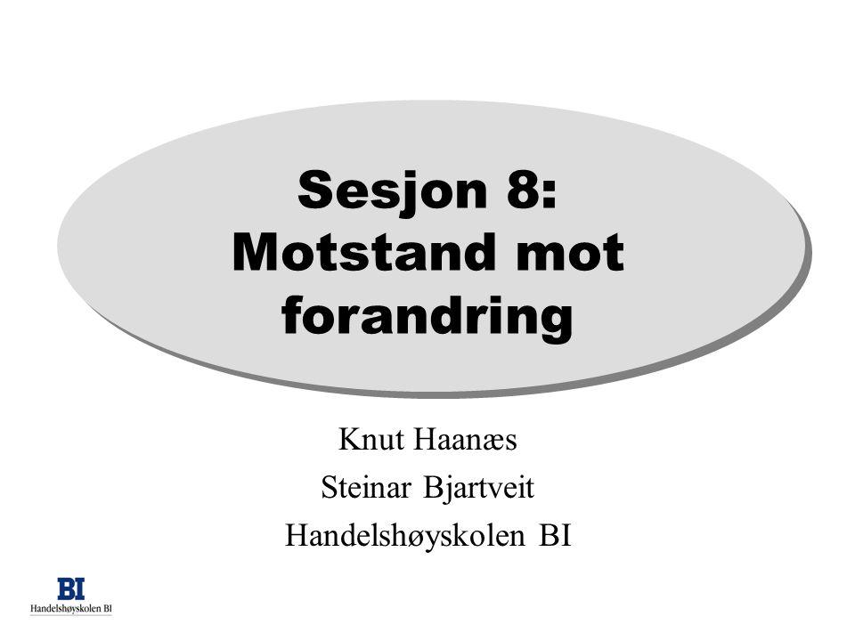 Sesjon 8: Motstand mot forandring Knut Haanæs Steinar Bjartveit Handelshøyskolen BI