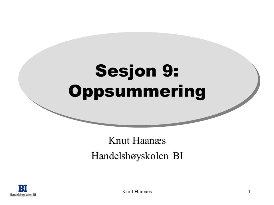 Knut Haanæs1 Sesjon 9: Oppsummering Knut Haanæs Handelshøyskolen BI