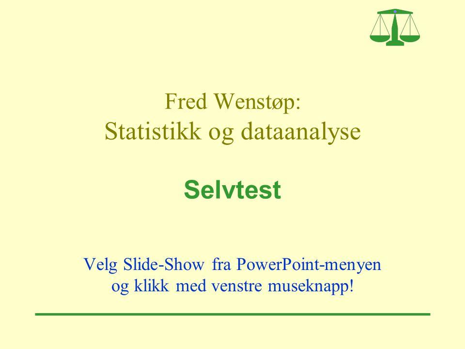 Fred Wenstøp: Statistikk og dataanalyse Selvtest Velg Slide-Show fra PowerPoint-menyen og klikk med venstre museknapp!