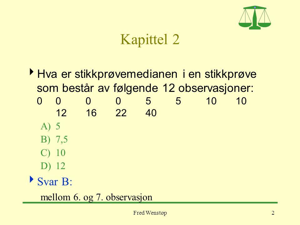 Fred Wenstøp2 Kapittel 2  Hva er stikkprøvemedianen i en stikkprøve som består av følgende 12 observasjoner: 000 05 5 1010 12162240 A)5 B)7,5 C)10 D)