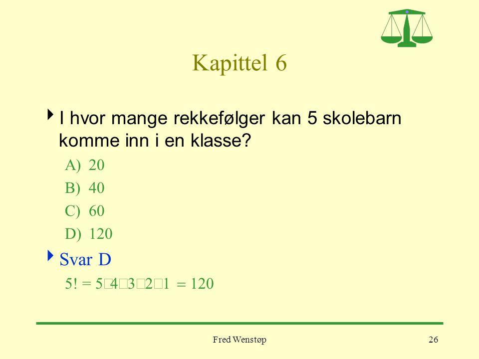 Fred Wenstøp26 Kapittel 6  I hvor mange rekkefølger kan 5 skolebarn komme inn i en klasse? A)20 B)40 C)60 D)120  Svar D 5! = 5 