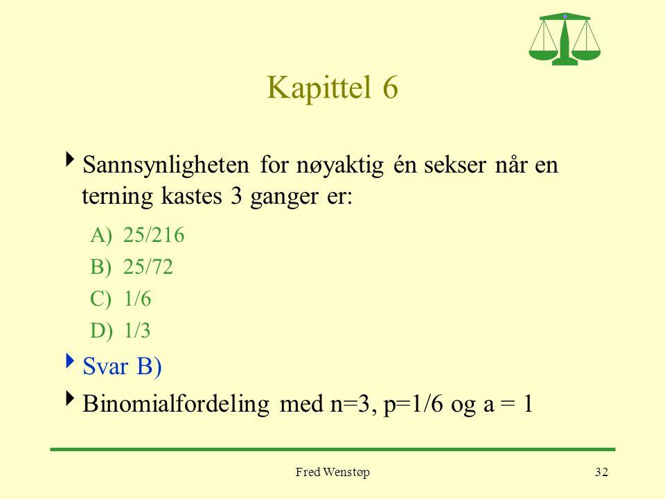 Fred Wenstøp32 Kapittel 6  Sannsynligheten for nøyaktig én sekser når en terning kastes 3 ganger er: A)25/216 B)25/72 C)1/6 D)1/3  Svar B)  Binomia