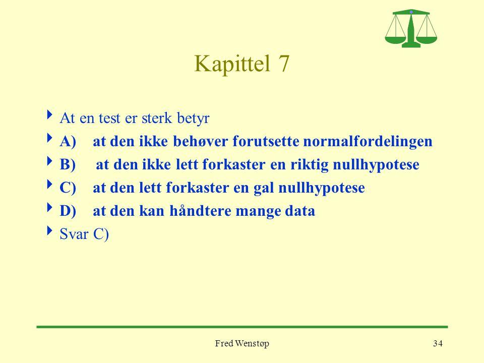 Fred Wenstøp34 Kapittel 7  At en test er sterk betyr  A) at den ikke behøver forutsette normalfordelingen  B) at den ikke lett forkaster en riktig