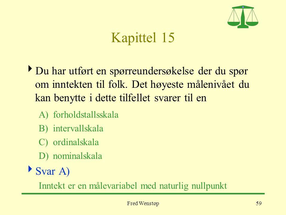 Fred Wenstøp59 Kapittel 15  Du har utført en spørreundersøkelse der du spør om inntekten til folk. Det høyeste målenivået du kan benytte i dette tilf