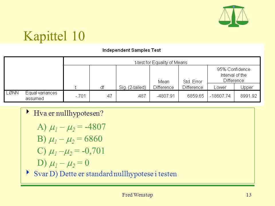 Fred Wenstøp13 Kapittel 10  Hva er nullhypotesen? A)  1 –  2 = -4807 B)  1 –  2 = 6860 C)  1 –  2 = -0,701 D)  1 –  2 = 0  Svar D) Dette er