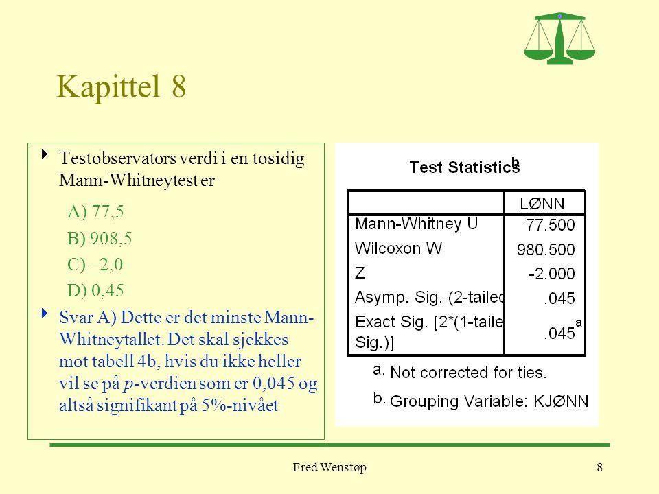 Fred Wenstøp8 Kapittel 8  Testobservators verdi i en tosidig Mann-Whitneytest er A) 77,5 B) 908,5 C) –2,0 D) 0,45  Svar A) Dette er det minste Mann-
