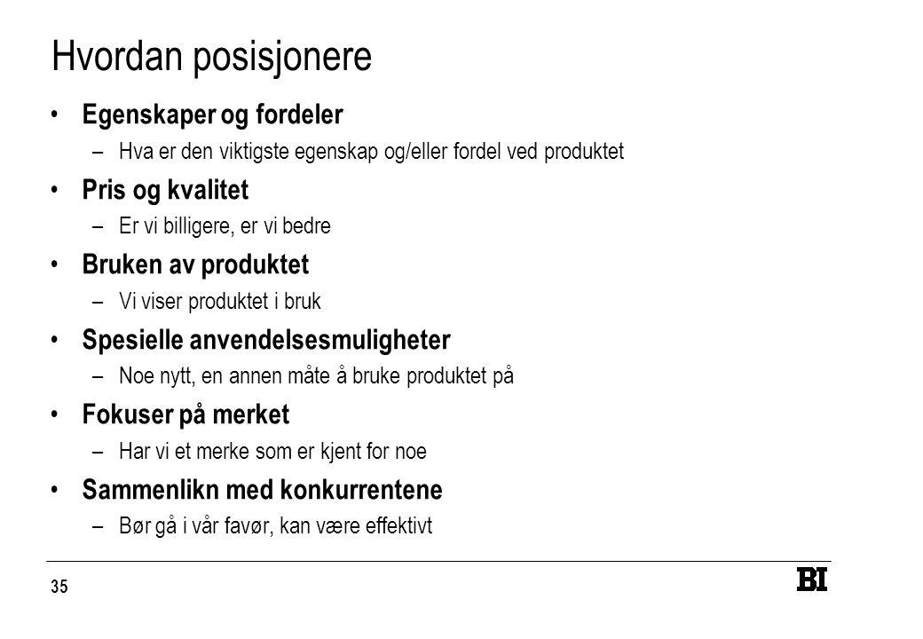 35 Hvordan posisjonere Egenskaper og fordeler –Hva er den viktigste egenskap og/eller fordel ved produktet Pris og kvalitet –Er vi billigere, er vi bedre Bruken av produktet –Vi viser produktet i bruk Spesielle anvendelsesmuligheter –Noe nytt, en annen måte å bruke produktet på Fokuser på merket –Har vi et merke som er kjent for noe Sammenlikn med konkurrentene –Bør gå i vår favør, kan være effektivt