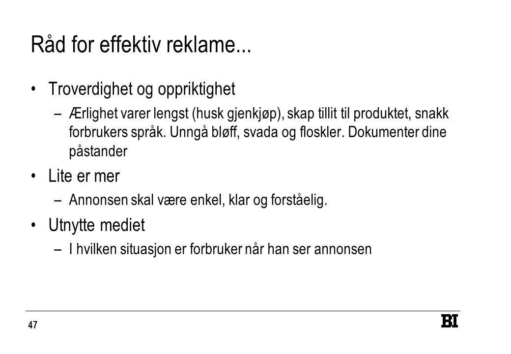 47 Råd for effektiv reklame... Troverdighet og oppriktighet –Ærlighet varer lengst (husk gjenkjøp), skap tillit til produktet, snakk forbrukers språk.