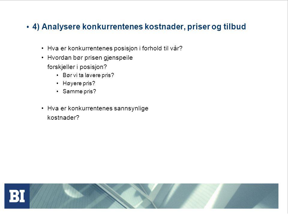 4) Analysere konkurrentenes kostnader, priser og tilbud Hva er konkurrentenes posisjon i forhold til vår? Hvordan bør prisen gjenspeile forskjeller i