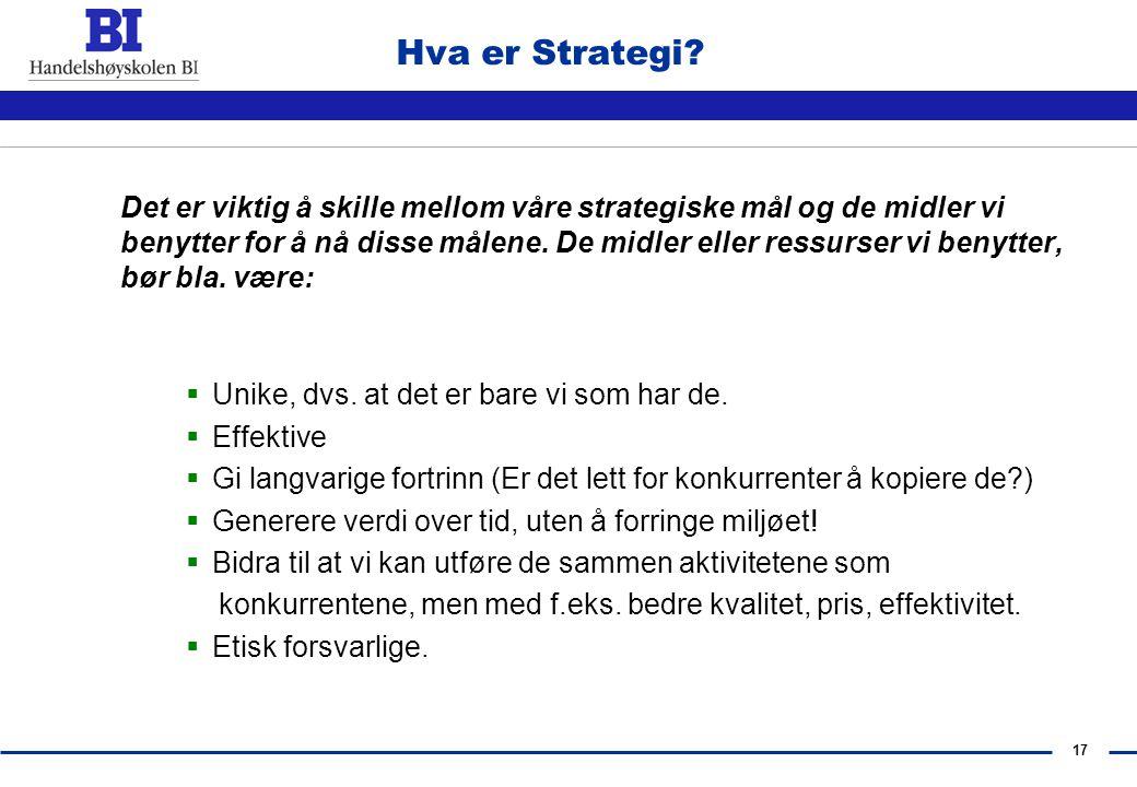 16 Hva er Strategi? Ved å stille bla. disse spørsmålene kan vi finne vår unike strategi:  Hva er vår forretningside? Hva er vårt produkt/tjeneste? 
