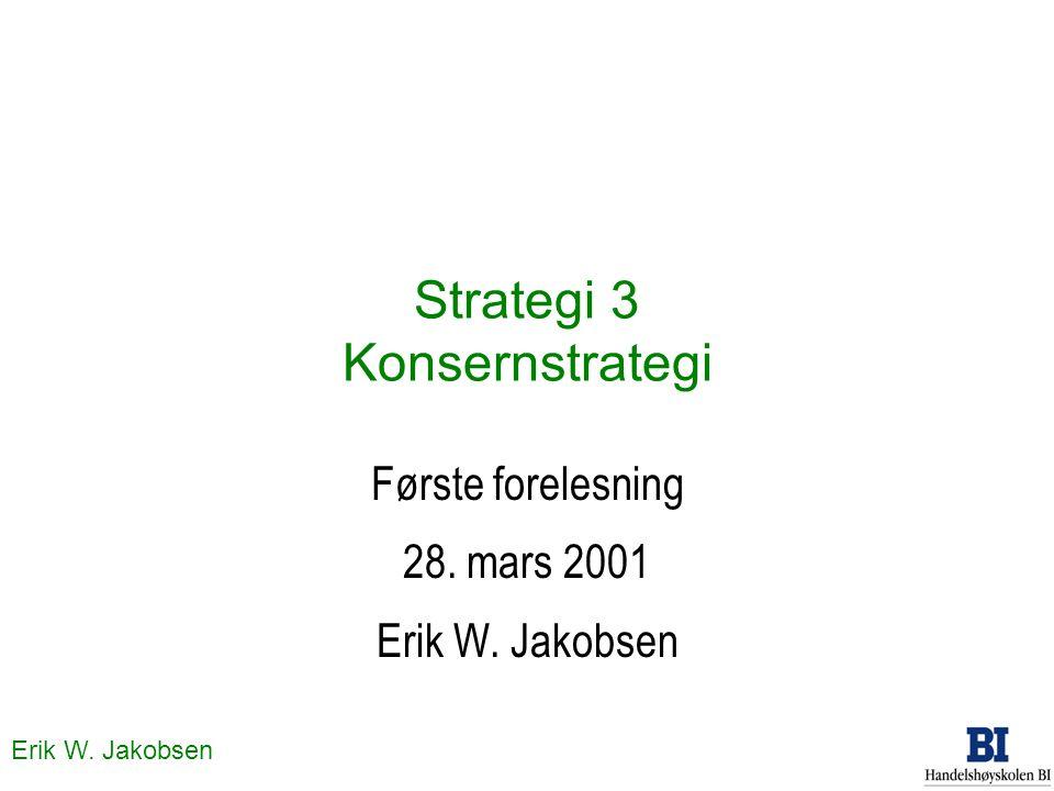 Erik W. Jakobsen Strategi 3 Konsernstrategi Første forelesning 28. mars 2001 Erik W. Jakobsen