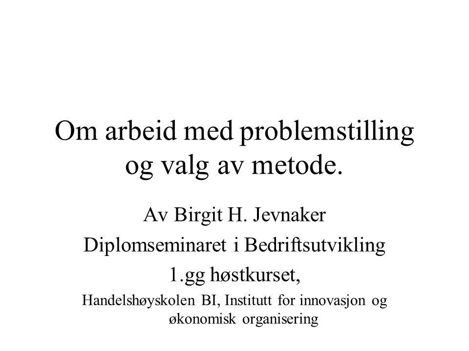 Om arbeid med problemstilling og valg av metode. Av Birgit H. Jevnaker Diplomseminaret i Bedriftsutvikling 1.gg høstkurset, Handelshøyskolen BI, Insti