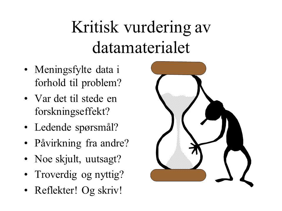 Kritisk vurdering av datamaterialet Meningsfylte data i forhold til problem? Var det til stede en forskningseffekt? Ledende spørsmål? Påvirkning fra a