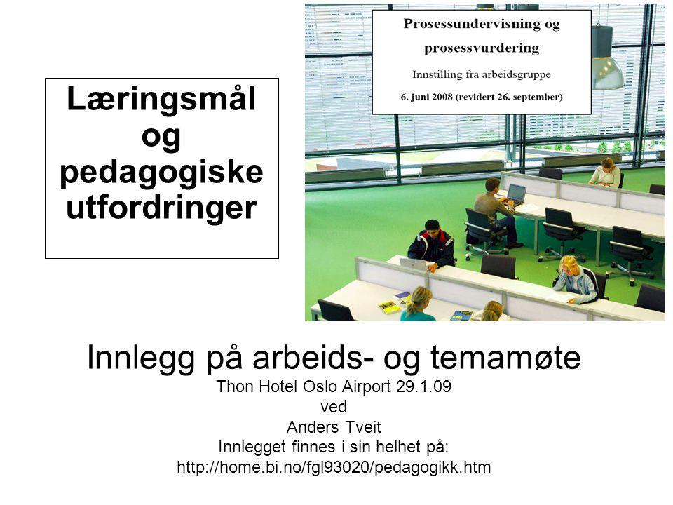 Innlegg på arbeids- og temamøte Thon Hotel Oslo Airport 29.1.09 ved Anders Tveit Innlegget finnes i sin helhet på: http://home.bi.no/fgl93020/pedagogikk.htm Læringsmål og pedagogiske utfordringer