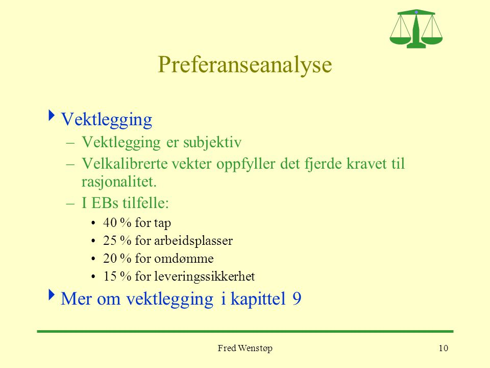 Fred Wenstøp10 Preferanseanalyse  Vektlegging –Vektlegging er subjektiv –Velkalibrerte vekter oppfyller det fjerde kravet til rasjonalitet. –I EBs ti