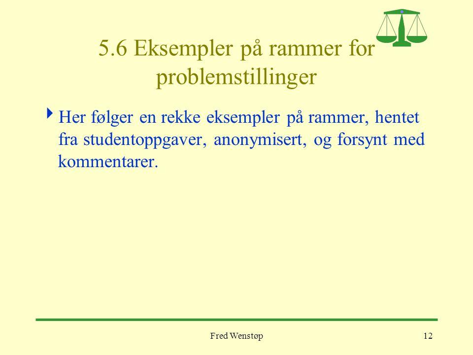 Fred Wenstøp12 5.6 Eksempler på rammer for problemstillinger  Her følger en rekke eksempler på rammer, hentet fra studentoppgaver, anonymisert, og fo