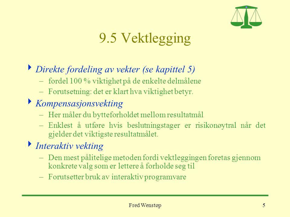 Fred Wenstøp5 9.5 Vektlegging  Direkte fordeling av vekter (se kapittel 5) –fordel 100 % viktighet på de enkelte delmålene –Forutsetning: det er klart hva viktighet betyr.