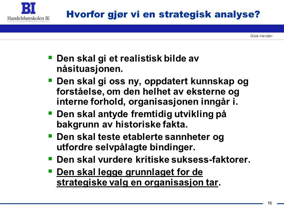 16 Gisle Henden Hvorfor gjør vi en strategisk analyse?  Den skal gi et realistisk bilde av nåsituasjonen.  Den skal gi oss ny, oppdatert kunnskap og