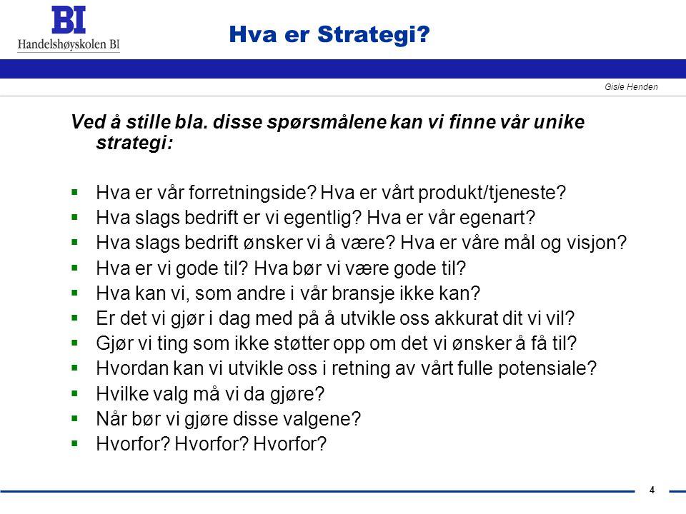 4 Gisle Henden Hva er Strategi? Ved å stille bla. disse spørsmålene kan vi finne vår unike strategi:  Hva er vår forretningside? Hva er vårt produkt/