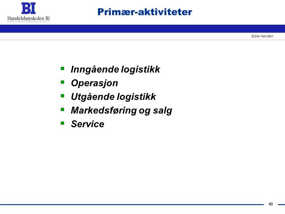 40 Gisle Henden Primær-aktiviteter  Inngående logistikk  Operasjon  Utgående logistikk  Markedsføring og salg  Service